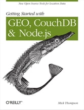 Getting Started with GEO, CouchDB, and Node.js - New Open Source Tools for Location Data ebook by Mick Thompson