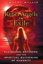 Rebel Angels in Exile - Pleiadians, Watchers, and the Spiritual Quickening of Humanity ebook by Timothy Wyllie
