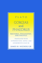 """Gorgias"" and ""Phaedrus"" - Rhetoric, Philosophy, and Politics ebook by Plato,James H. Nichols Jr."