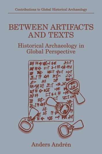 Between Artifacts and Texts - Historical Archaeology in Global Perspective ebook by Anders Andrén