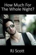 How Much For The Whole Night? ebook by RJ Scott