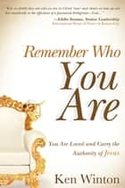 Remember Who You Are...: You are Loved and Carry the Authority of Jesus ebook by Ken Winton