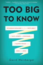 Too Big to Know - Rethinking Knowledge Now That the Facts Aren't the Facts, Experts Are Everywhere, and the Smartest Person in the Room Is the Room ebook by David Weinberger