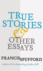 True Stories - And Other Essays ebook by Francis Spufford