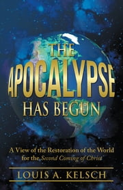 The Apocalypse Has Begun - A View of the Restoration of the World for the Second Coming of Christ ebook by Louis A. Kelsch