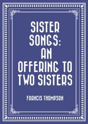 Sister Songs: An Offering to Two Sisters ebook by Francis Thompson