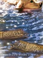 Trouble the Water ebook by Frances O'Roark Dowell