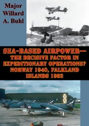 Sea-Based Airpower—The Decisive Factor In Expeditionary Operations? Norway 1940, Falkland Islands 1982 ebook by Major Willard A. Buhl