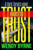 Hard to Trust - a Hard Targets novel ebook by Wendy Byrne