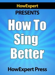 How To Sing Better: Your Step-By-Step Guide To Singing Better ebook by HowExpert Press
