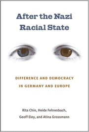 After the Nazi Racial State - Difference and Democracy in Germany and Europe ebook by Rita Chin,Heide Fehrenbach,Geoff Eley,Atina Grossmann