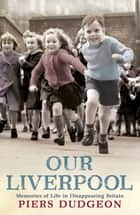 Our Liverpool - Memories of Life in Disappearing Britain ebook by Piers Dudgeon