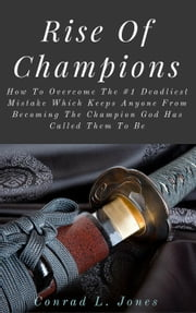 Rise Of Champions: How To Overcome The #1 Deadliest Mistake Which Keeps Anyone From Becoming The Champion God Has Called Them To Be ebook by Conrad L. Jones