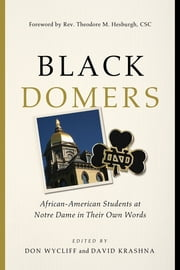 Black Domers - African-American Students at Notre Dame in Their Own Words ebook by Don Wycliff, David Krashna, Rev. Theodore M. Hesburgh,...