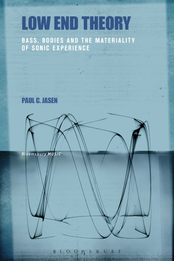 Low End Theory - Bass, Bodies and the Materiality of Sonic Experience ebook by Paul C. Jasen
