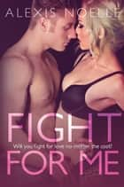 Fight For Me ebook by Alexis Noelle