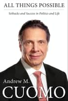 All Things Possible - Setbacks and Success in Politics and Life ebook by Andrew M. Cuomo