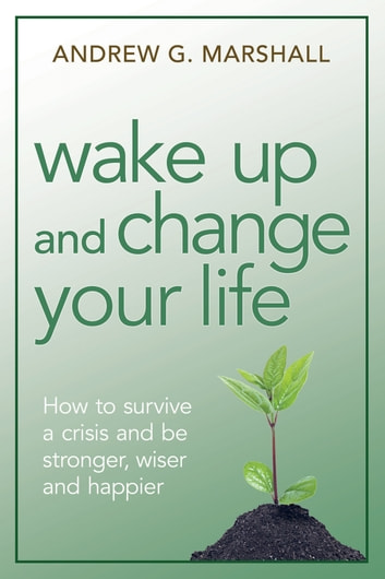 Wake Up and Change Your Life - How to Survive a Crisis and Be Stronger, Wiser, and Happier ebook by Andrew G. Marshall