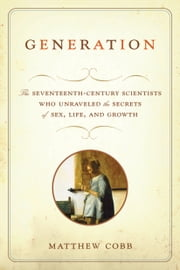 Generation - The Seventeenth-Century Scientists Who Unraveled the Secrets of Sex, Life, and Growth ebook by Kobo.Web.Store.Products.Fields.ContributorFieldViewModel