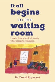 It All Begins in the Waiting Room - How to drive your doctor crazy while escaping retaliation ebook by Dr. David Rapoport