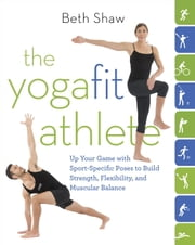 The YogaFit Athlete - Up Your Game with Sport-Specific Poses to Build Strength, Flexibility, and Muscular Balance ebook by Beth Shaw