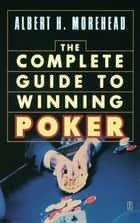 The Complete Guide to Winning Poker ebook by Albert H. Morehead