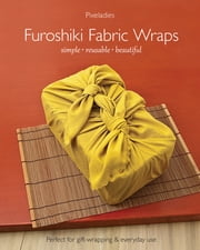 Furoshiki Fabric Wraps - Simple • Reusable • Beautiful ebook by Pixeladies