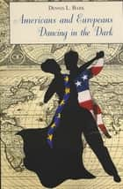 Americans and Europeans—Dancing in the Dark - On Our Differences and Affinities, Our Interests, and Our Habits of Life ebook by Dennis Bark