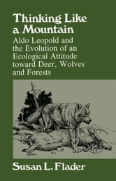 Thinking Like a Mountain: Aldo Leopold and the Evolution of an Ecological Attitude toward Deer, Wolves, and Forests ebook by Flader, Susan