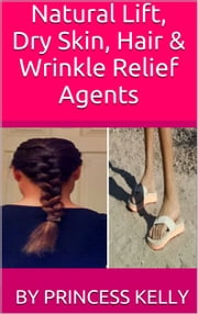 Natural Lift, Dry Skin, Hair & Wrinkle Relief Agents ebook by Princess Kelly