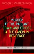 MURDER AT THE PAGEANT, DOWNLAND ECHOES & THE CANON IN RESIDENCE (3 British Mystery Classics) - Thriller Novels ebook by Victor L. Whitechurch