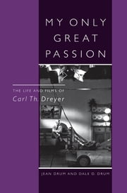 My Only Great Passion - The Life and Films of Carl Th. Dreyer ebook by Jean Drum,Dale D. Drum