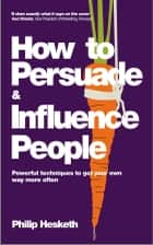 How to Persuade and Influence People - Powerful Techniques to Get Your Own Way More Often eBook by Philip Hesketh