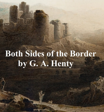 Both Sides of the Border, A Tale of Hotspur and Glendower ebook by G. A. Henty