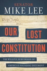 Our Lost Constitution - The Willful Subversion of America's Founding Document ebook by Mike Lee