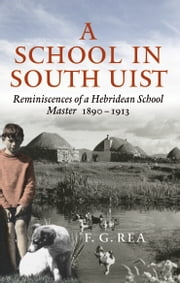 A School in South Uist - Reminiscences of a Hebridean Schoolmaster, 1890-1913 ebook by F.G. Rea, J.L. Campbell