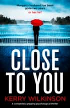 Close to You - A completely gripping psychological thriller e-bok by Kerry Wilkinson
