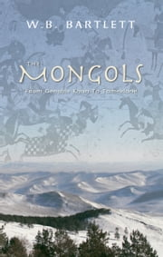 The Mongols: From Genghis Khan to Tamerlane - From Genghis Khan to Tamerlane ebook by W.B. Bartlett