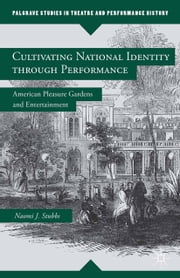 Cultivating National Identity through Performance - American Pleasure Gardens and Entertainment ebook by N. Stubbs