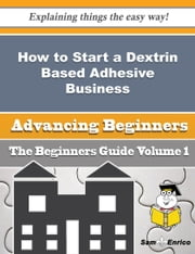 How to Start a Dextrin Based Adhesive Business (Beginners Guide) ebook by Rosalva Kaplan,Sam Enrico