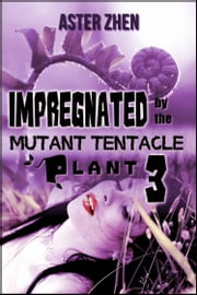 Impregnated By The Mutant Tentacle Plant 3 ebook by Aster Zhen