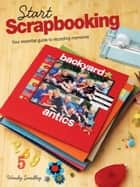 Start Scrapbooking: Your Essential Guide to Recording Memories ebook by Wendy Smedley