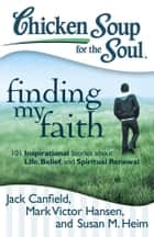 Chicken Soup for the Soul: Finding My Faith ebook by Jack Canfield,Mark Victor Hansen,Susan M. Heim