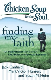 Chicken Soup for the Soul: Finding My Faith - 101 Inspirational Stories about Life, Belief, and Spiritual Renewal ebook by Jack Canfield, Mark Victor Hansen, Susan M. Heim