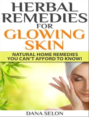 Herbal Remedies for Glowing Skin - Natural Home Remedies You Can't Afford to Know! ebook by Dana Selon