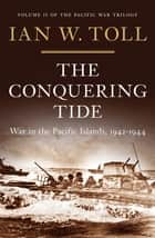 The Conquering Tide: War in the Pacific Islands, 1942-1944 ebook by Ian W. Toll