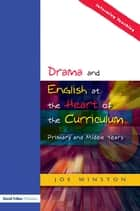 Drama and English at the Heart of the Curriculum - Primary and Middle Years ebook by Joe Winston