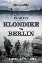 From the Klondike to Berlin - The Yukon in World War I ebook by Michael Gates
