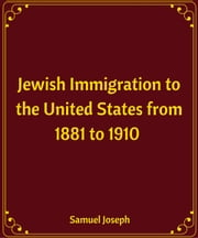 Jewish Immigration to the United States from 1881 to 1910 ebook by Samuel Joseph