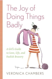 The Joy of Doing Things Badly - A Girl's Guide to Love, Life and Foolish Bravery ebook by Veronica Chambers